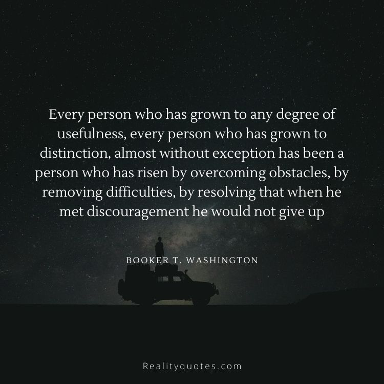 Every person who has grown to any degree of usefulness, every person who has grown to distinction, almost without exception has been a person who has risen by overcoming obstacles, by removing difficulties, by resolving that when he met discouragement he would not give up