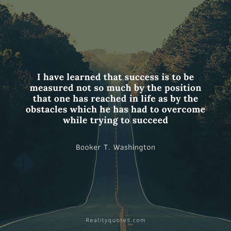 I have learned that success is to be measured not so much by the position that one has reached in life as by the obstacles which he has had to overcome while trying to succeed