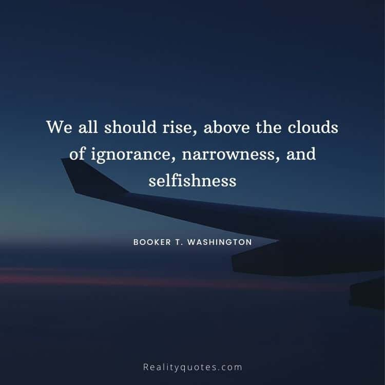 We all should rise, above the clouds of ignorance, narrowness, and selfishness