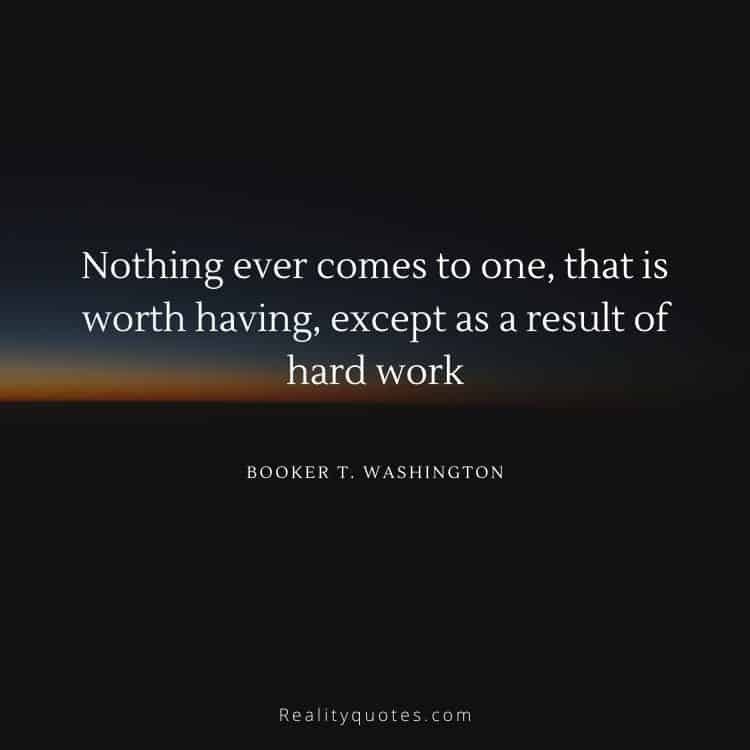 Nothing ever comes to one, that is worth having, except as a result of hard work