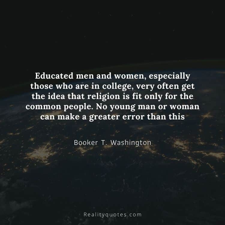 Educated men and women, especially those who are in college, very often get the idea that religion is fit only for the common people. No young man or woman can make a greater error than this