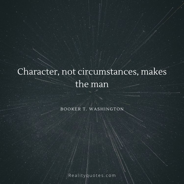 Character, not circumstances, makes the man