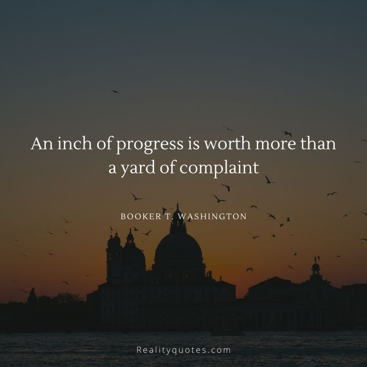 An inch of progress is worth more than a yard of complaint