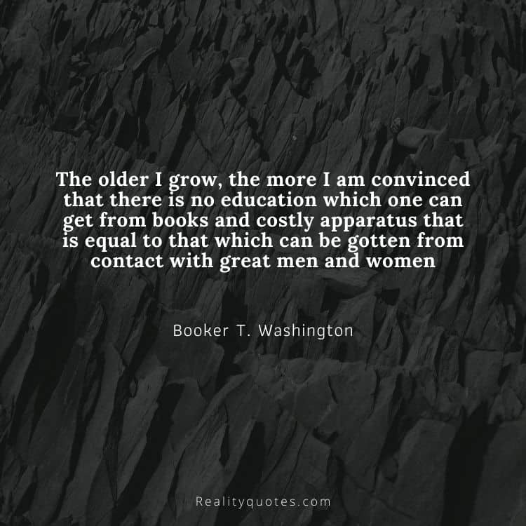 The older I grow, the more I am convinced that there is no education which one can get from books and costly apparatus that is equal to that which can be gotten from contact with great men and women