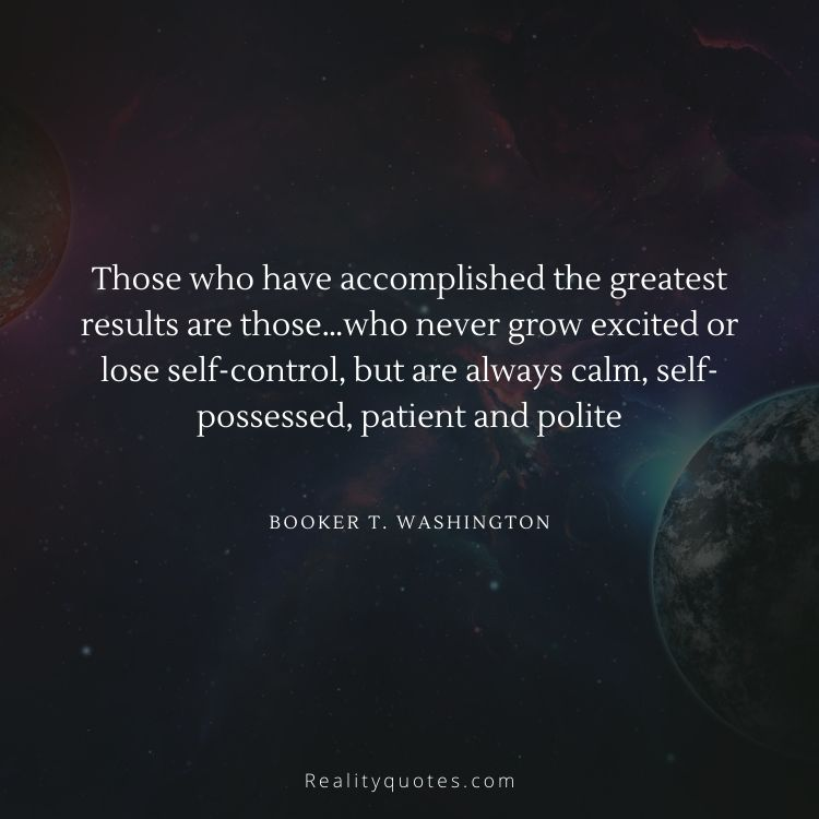 Those who have accomplished the greatest results are those…who never grow excited or lose self-control, but are always calm, self-possessed, patient and polite