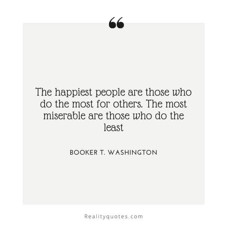 The happiest people are those who do the most for others. The most miserable are those who do the least