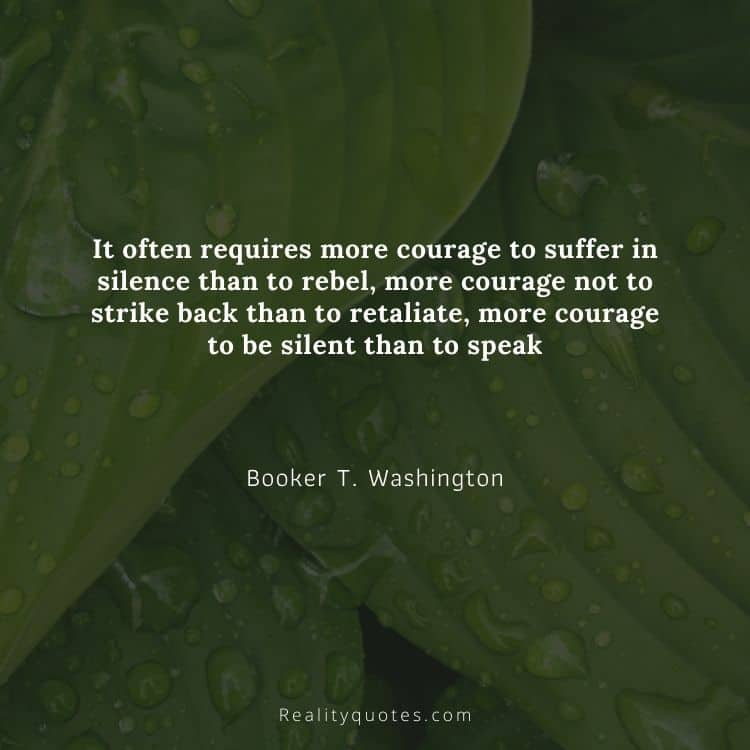 It often requires more courage to suffer in silence than to rebel, more courage not to strike back than to retaliate, more courage to be silent than to speak