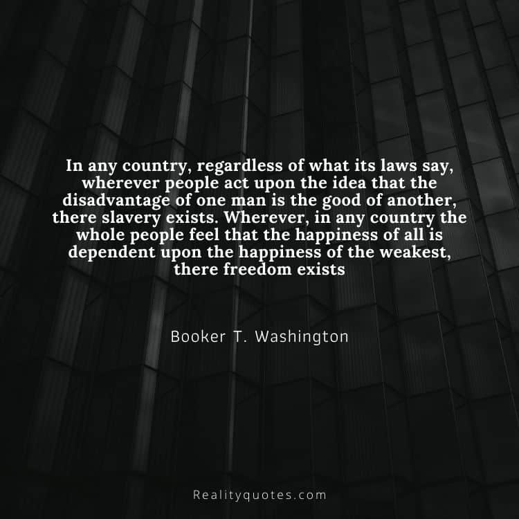 In any country, regardless of what its laws say, wherever people act upon the idea that the disadvantage of one man is the good of another, there slavery exists. Wherever, in any country the whole people feel that the happiness of all is dependent upon the happiness of the weakest, there freedom exists