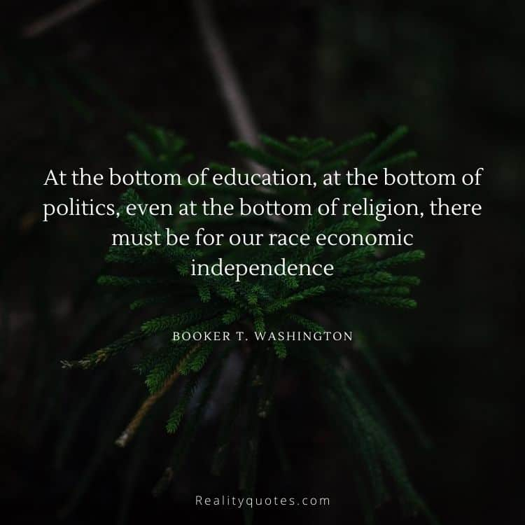 At the bottom of education, at the bottom of politics, even at the bottom of religion, there must be for our race economic independence