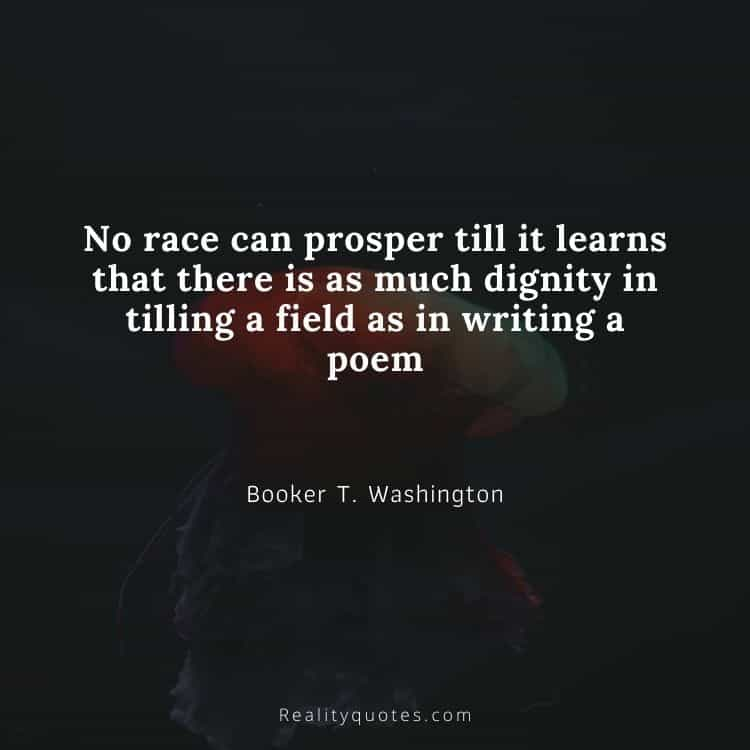 No race can prosper till it learns that there is as much dignity in tilling a field as in writing a poem