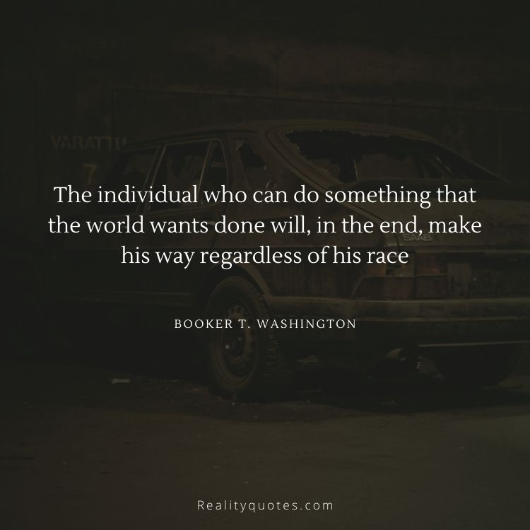 The individual who can do something that the world wants done will, in the end, make his way regardless of his race