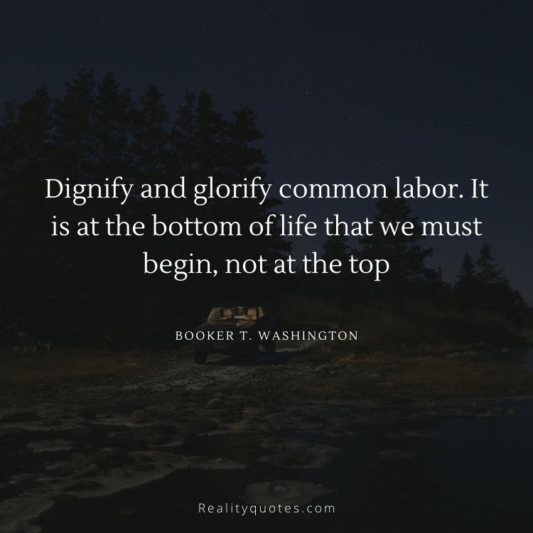 Dignify and glorify common labor. It is at the bottom of life that we must begin, not at the top