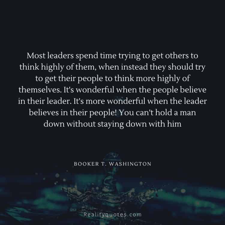 Most leaders spend time trying to get others to think highly of them, when instead they should try to get their people to think more highly of themselves. It's wonderful when the people believe in their leader. It's more wonderful when the leader believes in their people! You can't hold a man down without staying down with him