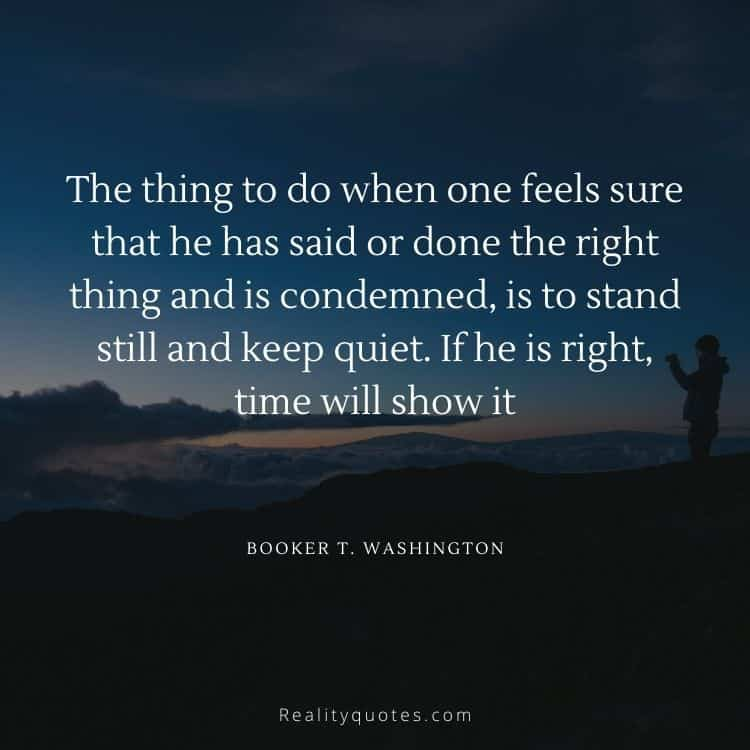 The thing to do when one feels sure that he has said or done the right thing and is condemned, is to stand still and keep quiet. If he is right, time will show it