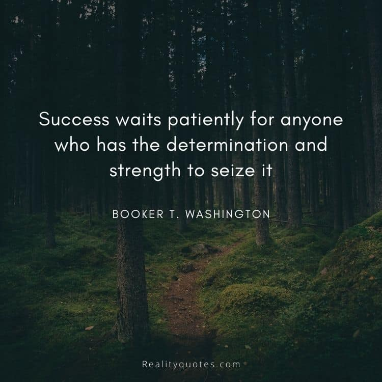 Success waits patiently for anyone who has the determination and strength to seize it