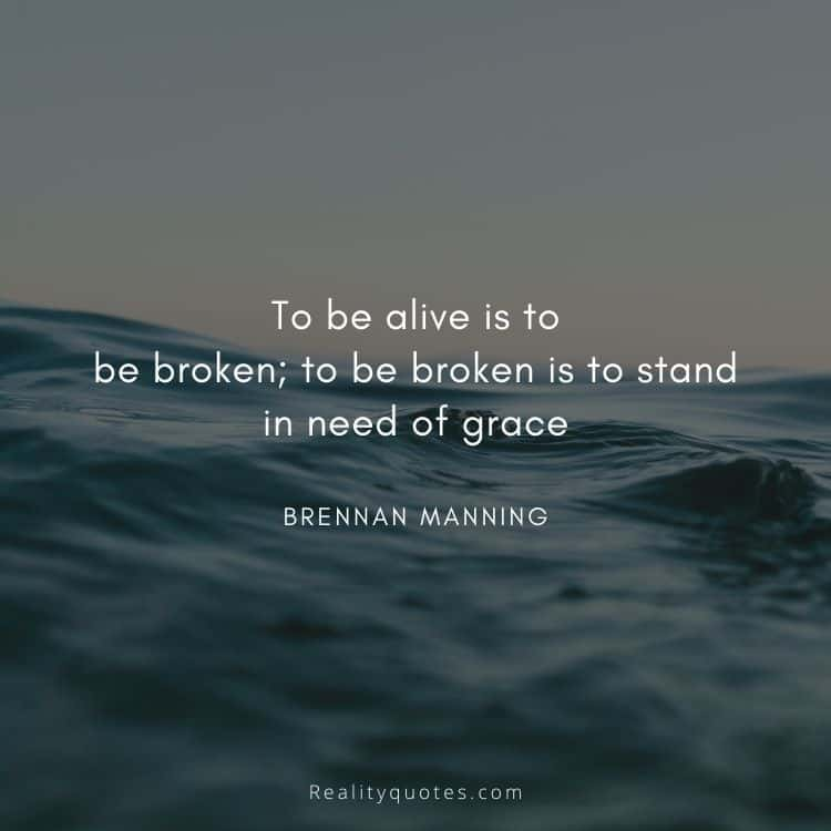 To be alive is to be broken; to be broken is to stand in need of grace