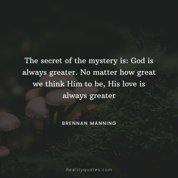 The secret of the mystery is: God is always greater. No matter how great we think Him to be, His love is always greater