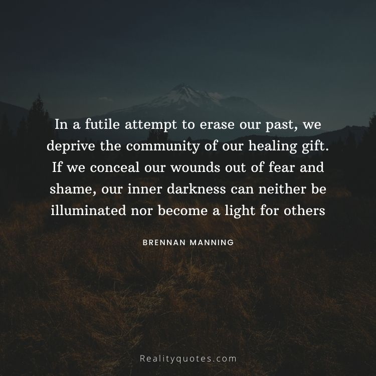 In a futile attempt to erase our past, we deprive the community of our healing gift. If we conceal our wounds out of fear and shame, our inner darkness can neither be illuminated nor become a light for others