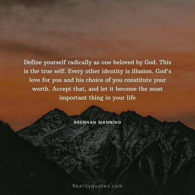 Define yourself radically as one beloved by God. This is the true self. Every other identity is illusion. God's love for you and his choice of you constitute your worth. Accept that, and let it become the most important thing in your life