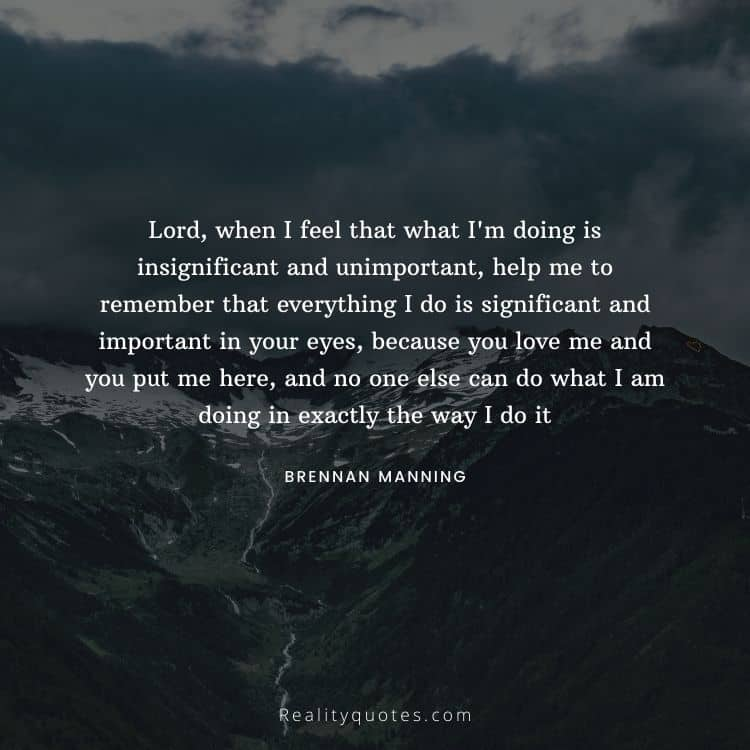 Lord, when I feel that what I'm doing is insignificant and unimportant, help me to remember that everything I do is significant and important in your eyes, because you love me and you put me here, and no one else can do what I am doing in exactly the way I do it