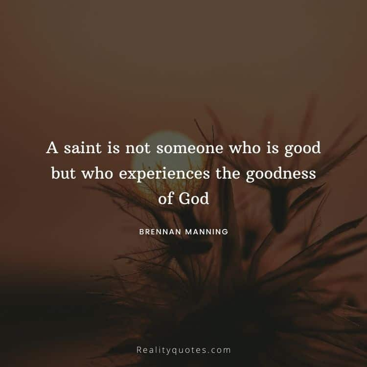 A saint is not someone who is good but who experiences the goodness of God