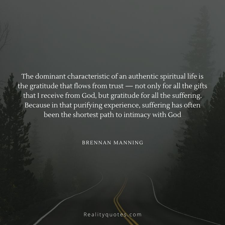 The dominant characteristic of an authentic spiritual life is the gratitude that flows from trust — not only for all the gifts that I receive from God, but gratitude for all the suffering. Because in that purifying experience, suffering has often been the shortest path to intimacy with God