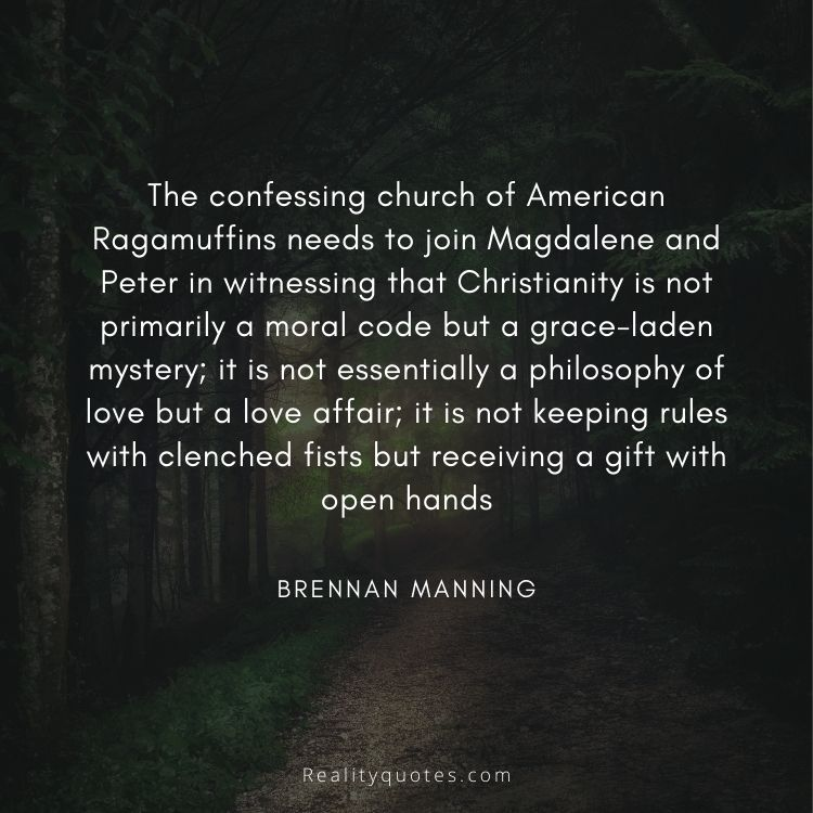 The confessing church of American Ragamuffins needs to join Magdalene and Peter in witnessing that Christianity is not primarily a moral code but a grace-laden mystery; it is not essentially a philosophy of love but a love affair; it is not keeping rules with clenched fists but receiving a gift with open hands