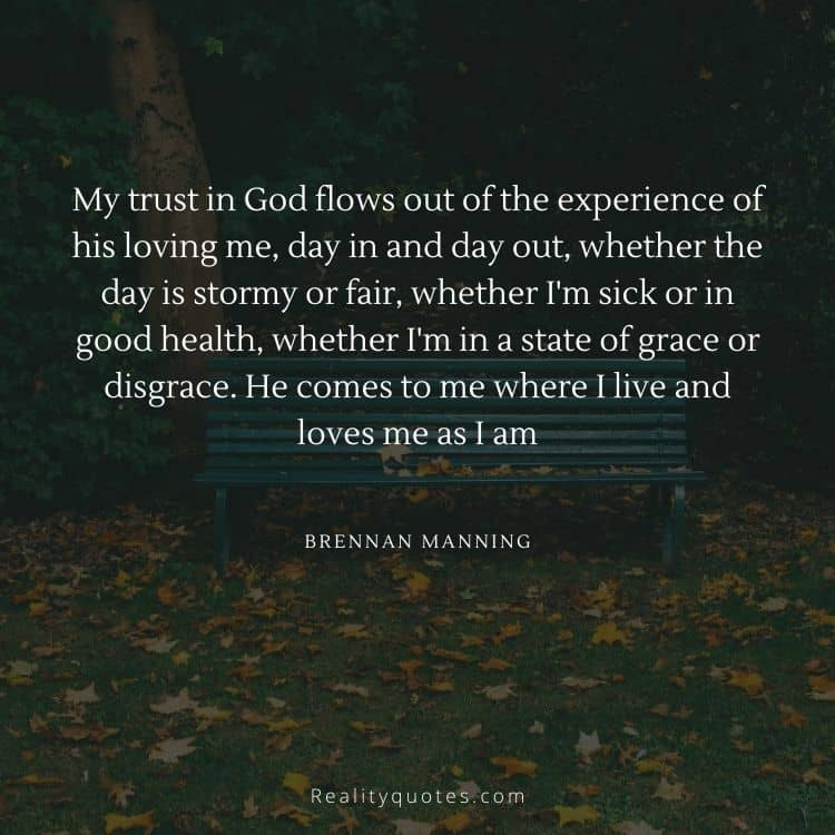 My trust in God flows out of the experience of his loving me, day in and day out, whether the day is stormy or fair, whether I'm sick or in good health, whether I'm in a state of grace or disgrace. He comes to me where I live and loves me as I am