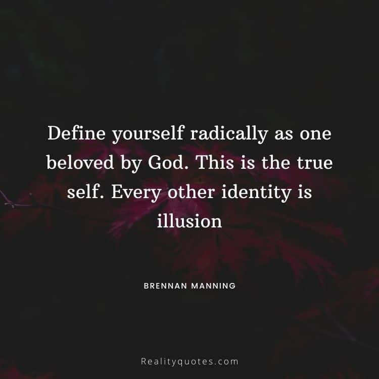 Define yourself radically as one beloved by God. This is the true self. Every other identity is illusion