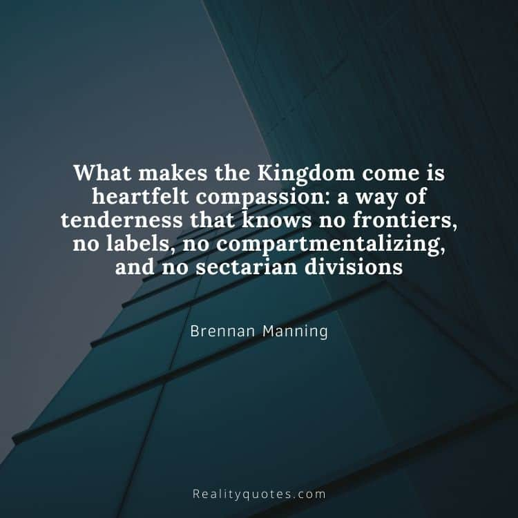What makes the Kingdom come is heartfelt compassion: a way of tenderness that knows no frontiers, no labels, no compartmentalizing, and no sectarian divisions