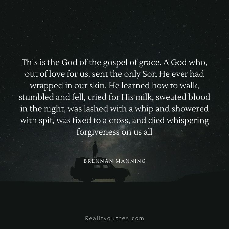 This is the God of the gospel of grace. A God who, out of love for us, sent the only Son He ever had wrapped in our skin. He learned how to walk, stumbled and fell, cried for His milk, sweated blood in the night, was lashed with a whip and showered with spit, was fixed to a cross, and died whispering forgiveness on us all