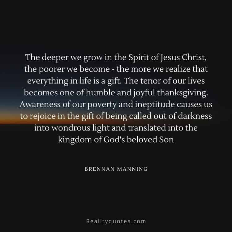 The deeper we grow in the Spirit of Jesus Christ, the poorer we become - the more we realize that everything in life is a gift. The tenor of our lives becomes one of humble and joyful thanksgiving. Awareness of our poverty and ineptitude causes us to rejoice in the gift of being called out of darkness into wondrous light and translated into the kingdom of God's beloved Son