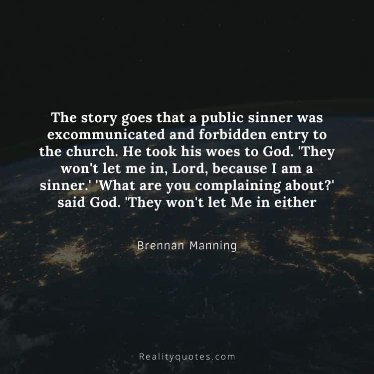 The story goes that a public sinner was excommunicated and forbidden entry to the church. He took his woes to God. 'They won't let me in, Lord, because I am a sinner.' 'What are you complaining about?' said God. 'They won't let Me in either