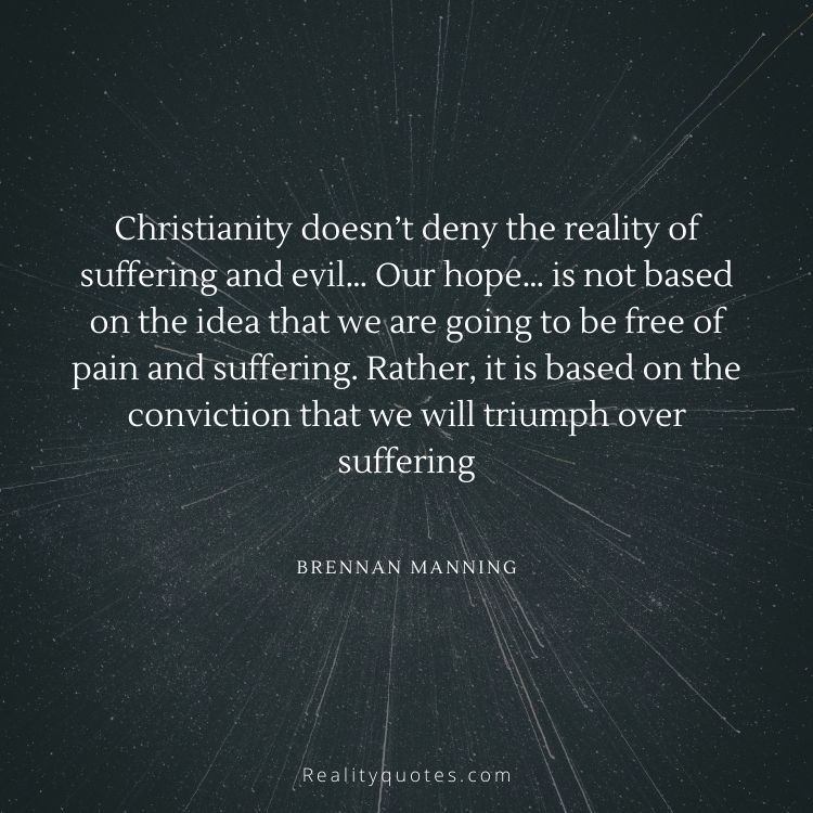 Christianity doesn't deny the reality of suffering and evil… Our hope… is not based on the idea that we are going to be free of pain and suffering. Rather, it is based on the conviction that we will triumph over suffering