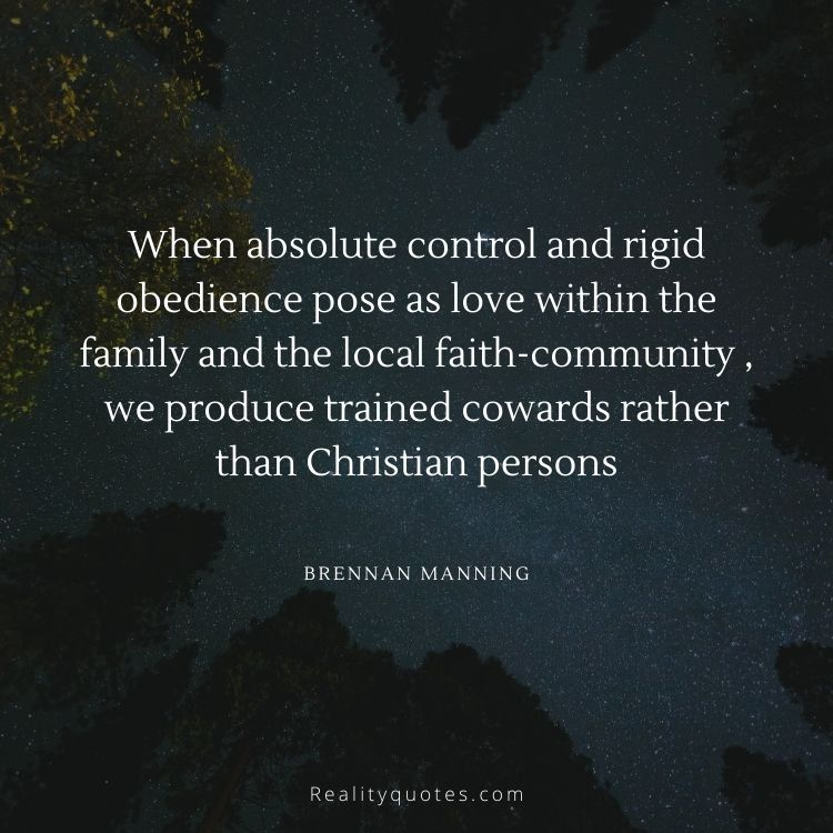 When absolute control and rigid obedience pose as love within the family and the local faith-community , we produce trained cowards rather than Christian persons