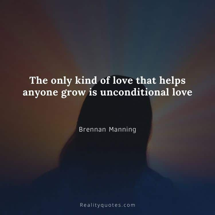 The only kind of love that helps anyone grow is unconditional love