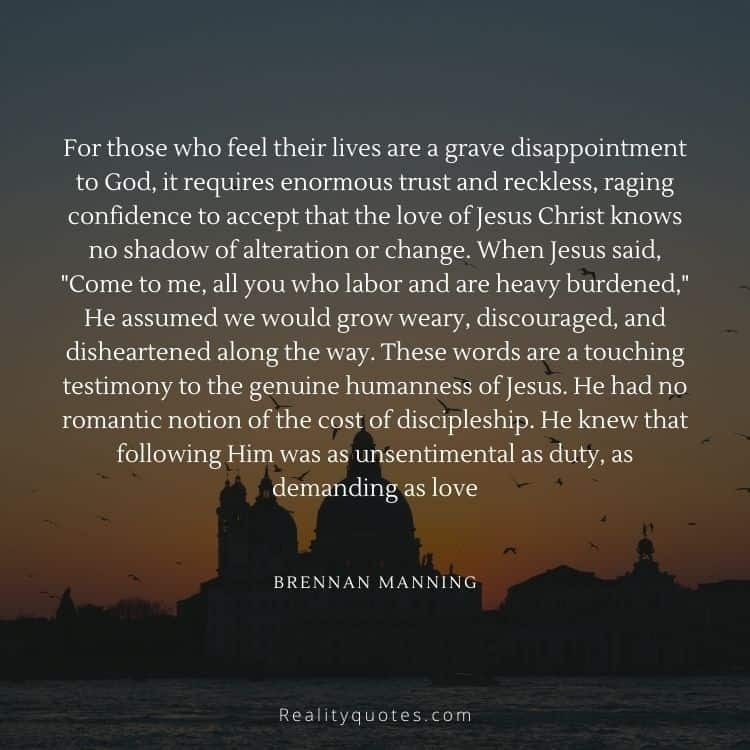 """For those who feel their lives are a grave disappointment to God, it requires enormous trust and reckless, raging confidence to accept that the love of Jesus Christ knows no shadow of alteration or change. When Jesus said, """"Come to me, all you who labor and are heavy burdened,"""" He assumed we would grow weary, discouraged, and disheartened along the way. These words are a touching testimony to the genuine humanness of Jesus. He had no romantic notion of the cost of discipleship. He knew that following Him was as unsentimental as duty, as demanding as love"""