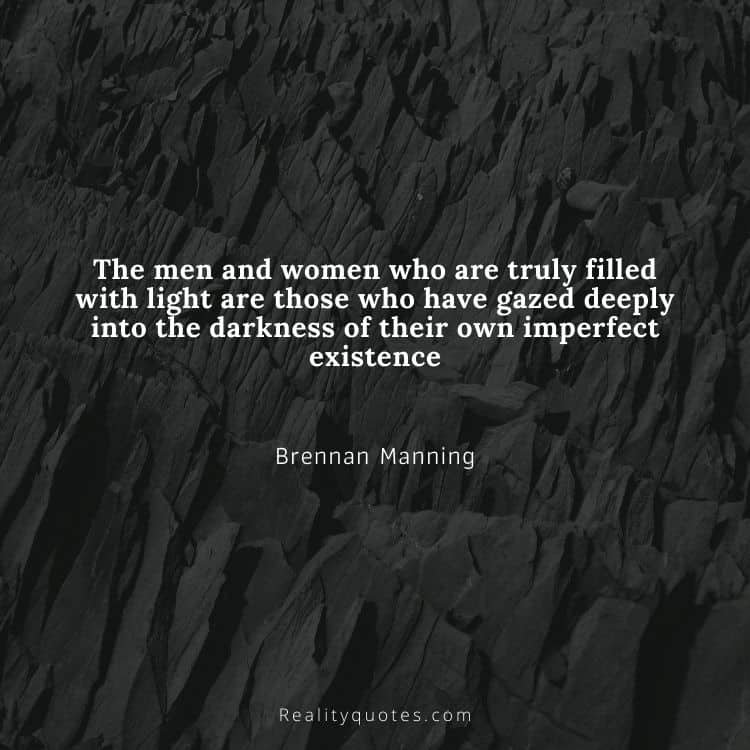 The men and women who are truly filled with light are those who have gazed deeply into the darkness of their own imperfect existence