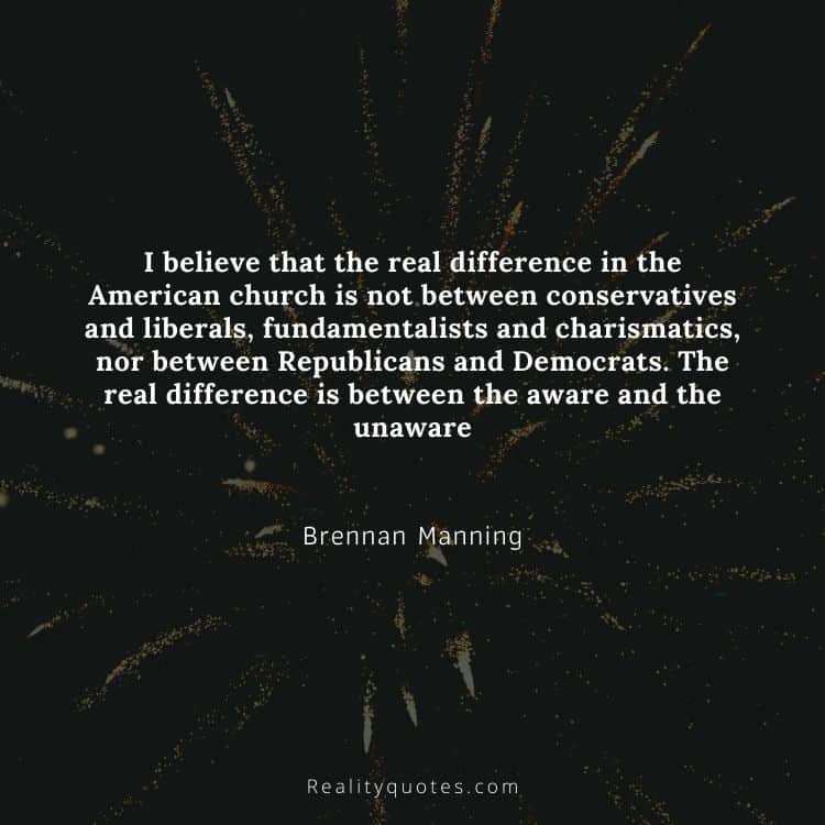 I believe that the real difference in the American church is not between conservatives and liberals, fundamentalists and charismatics, nor between Republicans and Democrats. The real difference is between the aware and the unaware