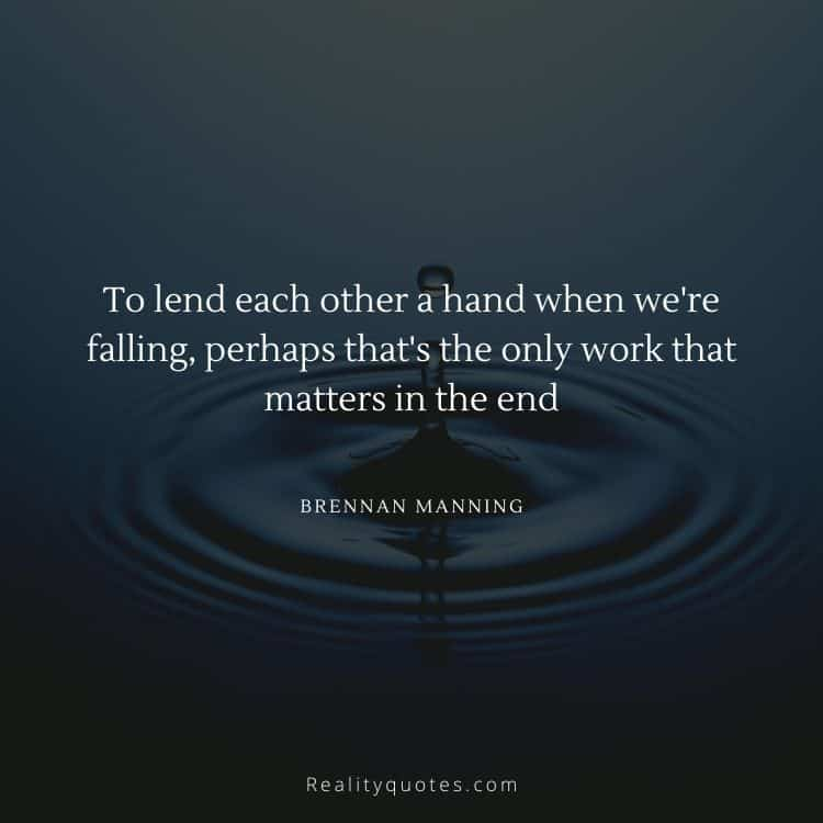 To lend each other a hand when we're falling, perhaps that's the only work that matters in the end