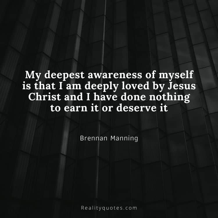 My deepest awareness of myself is that I am deeply loved by Jesus Christ and I have done nothing to earn it or deserve it