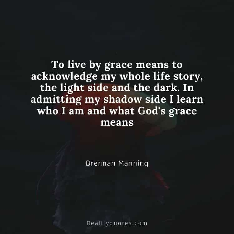 To live by grace means to acknowledge my whole life story, the light side and the dark. In admitting my shadow side I learn who I am and what God's grace means