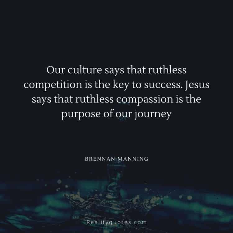 Our culture says that ruthless competition is the key to success. Jesus says that ruthless compassion is the purpose of our journey