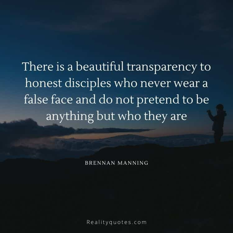There is a beautiful transparency to honest disciples who never wear a false face and do not pretend to be anything but who they are