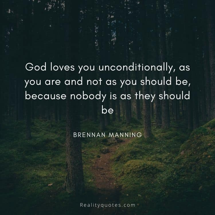 God loves you unconditionally, as you are and not as you should be, because nobody is as they should be