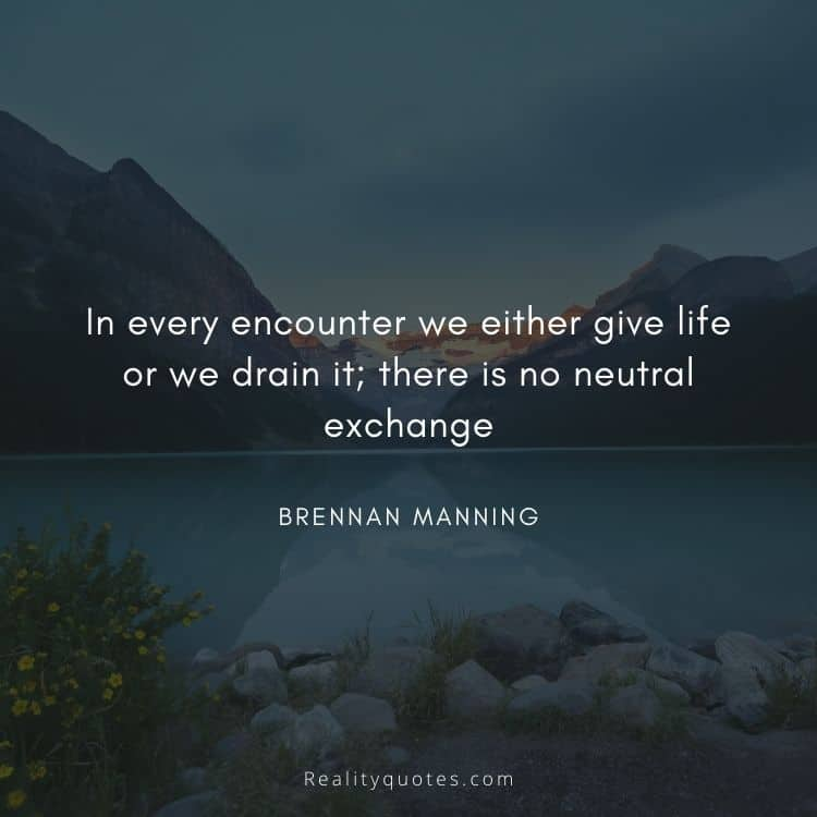 In every encounter we either give life or we drain it; there is no neutral exchange