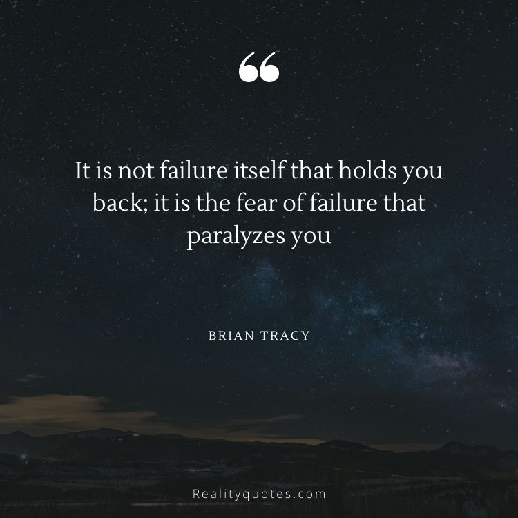 It is not failure itself that holds you back; it is the fear of failure that paralyzes you