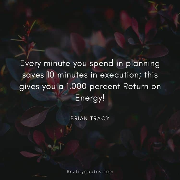 Every minute you spend in planning saves 10 minutes in execution; this gives you a 1,000 percent Return on Energy!