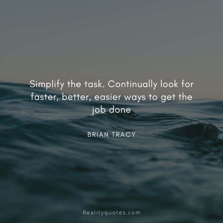 Simplify the task. Continually look for faster, better, easier ways to get the job done
