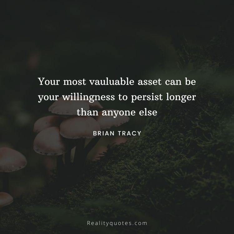 Your most vauluable asset can be your willingness to persist longer than anyone else